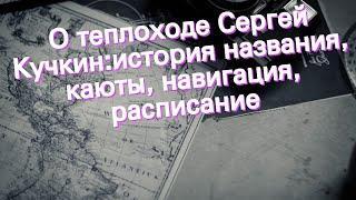 О теплоходе Сергей Кучкин:история названия, каюты, навигация, расписание