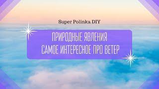 Природные явления | Самое интересное про ветер | Super Polinka DIY