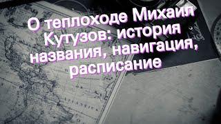 О теплоходе Михаил Кутузов: история названия, навигация, расписание