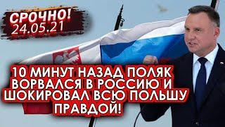 Срочно! 24.05.21 10 минут назад поляк прорвался в Россию и шокировал Польшу правдой!