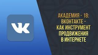 Академия - 18 l ВКонтакте - как инструмент продвижения в интернете